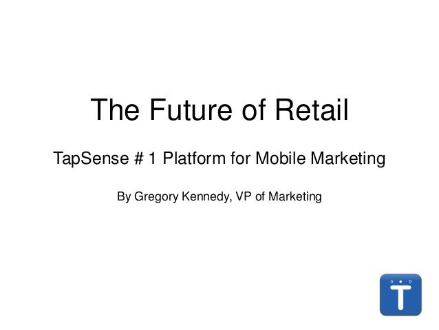 The Future of Retail TapSense # 1 Platform for Mobile Marketing By Gregory Kennedy, VP of Marketing