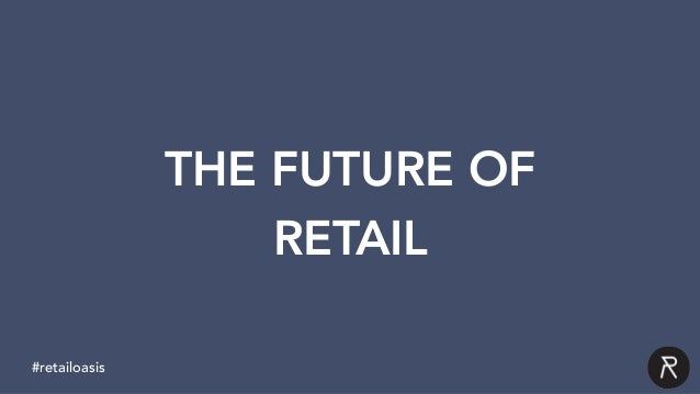 TITLE insert text here THE FUTURE OF RETAIL #retailoasis