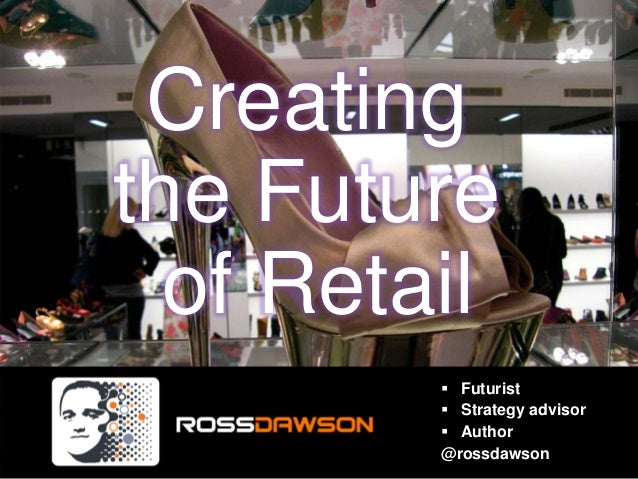 Creating the Future of Retail Futurist Strategy advisor Author @rossdawson