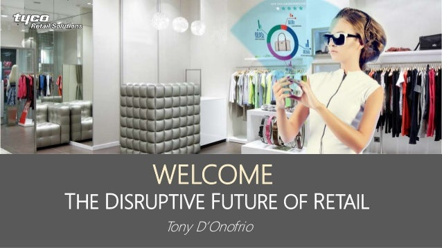 THE DISRUPTIVE FUTURE OF RETAIL WELCOME Tony D'Onofrio