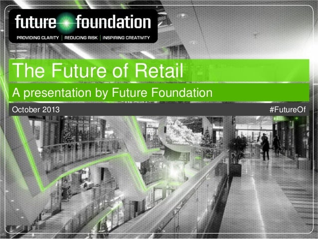 The Future of Retail A presentation by Future Foundation October 2013  #FutureOf