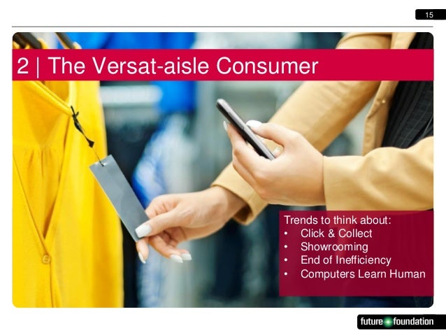 15  2   The Versat-aisle Consumer  Trends to think about: • Click & Collect • Showrooming • End of Inefficiency • Computer...
