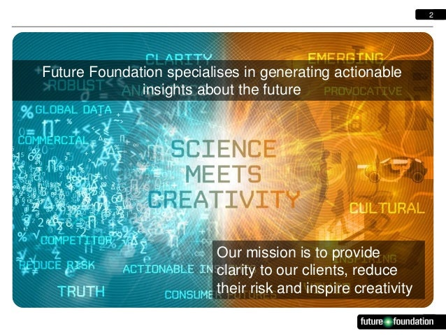2  Future Foundation specialises in generating actionable insights about the future  Our mission is to provide clarity to ...