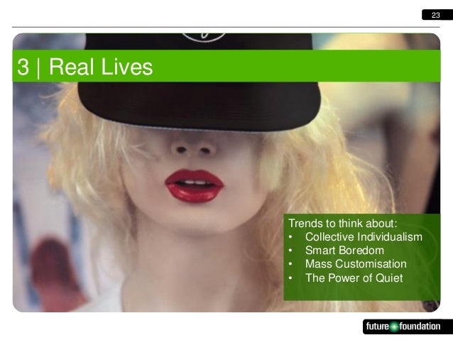 23  3   Real Lives  Trends to think about: • Collective Individualism • Smart Boredom • Mass Customisation • The Power of ...