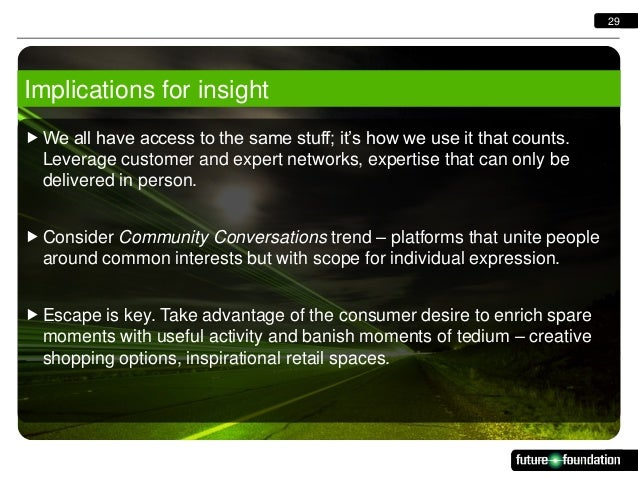 29  Implications for insight  We all have access to the same stuff; it's how we use it that counts. Leverage customer and...