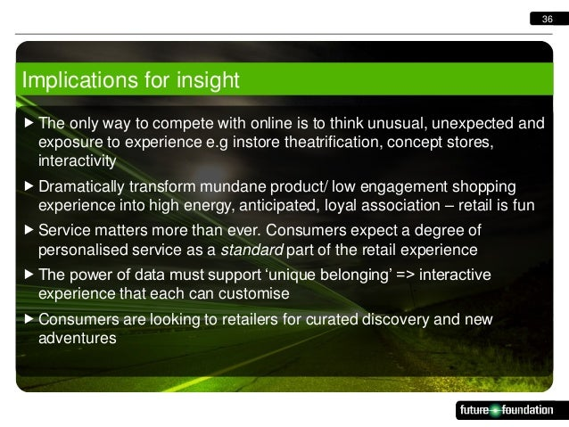 36  Implications for insight  The only way to compete with online is to think unusual, unexpected and exposure to experie...
