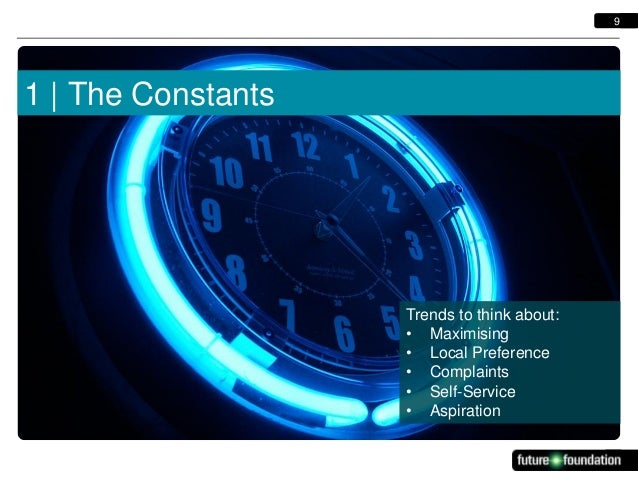 9  1   The Constants  Trends to think about: • Maximising • Local Preference • Complaints • Self-Service • Aspiration