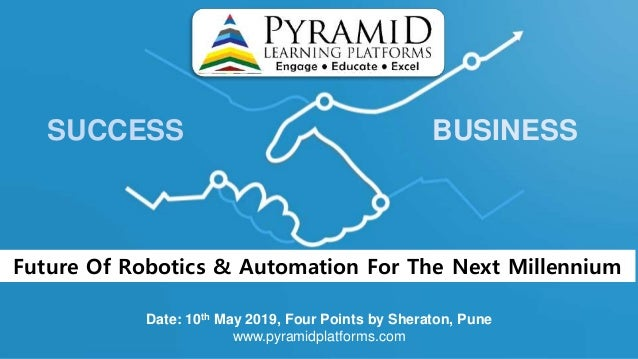 SUCCESS BUSINESS Date: 10th May 2019, Four Points by Sheraton, Pune www.pyramidplatforms.com Future Of Robotics & Automati...