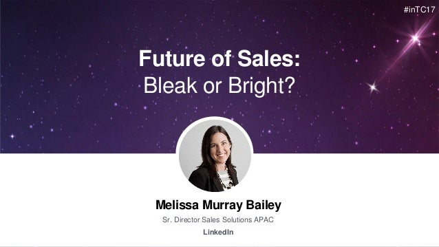 Melissa Murray Bailey Sr. Director Sales Solutions APAC LinkedIn Future of Sales: Bleak or Bright? #inTC17
