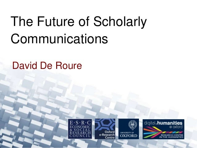 David De Roure The Future of Scholarly Communications