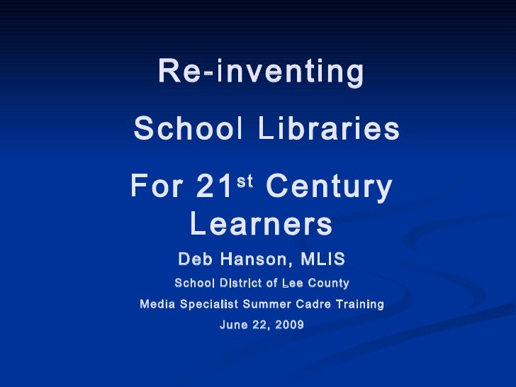 Re-inventing School Libraries For 21 st  Century Learners Deb Hanson, MLIS School District of Lee County Media Specialist ...