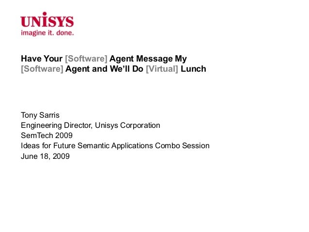 Have Your [Software] Agent Message My[Software] Agent and We'll Do [Virtual] LunchTony SarrisEngineering Director, Unisys ...