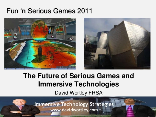 Immersive Technology Strategies www.davidwortley.com Fun 'n Serious Games 2011 The Future of Serious Games and Immersive T...