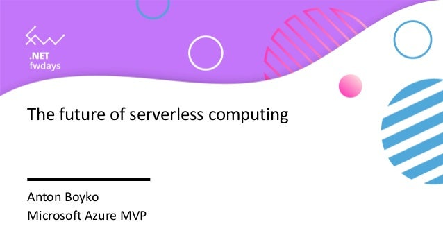 The future of serverless computing Anton Boyko Microsoft Azure MVP
