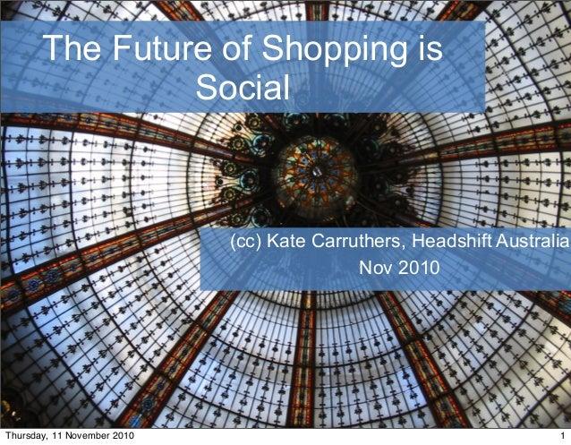 The Future of Shopping is Social (cc) Kate Carruthers, Headshift Australia Nov 2010 1 1Thursday, 11 November 2010