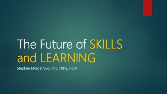 The Future of SKILLS and LEARNING Stephen Murgatroyd, Phd, FBPS, FRSA