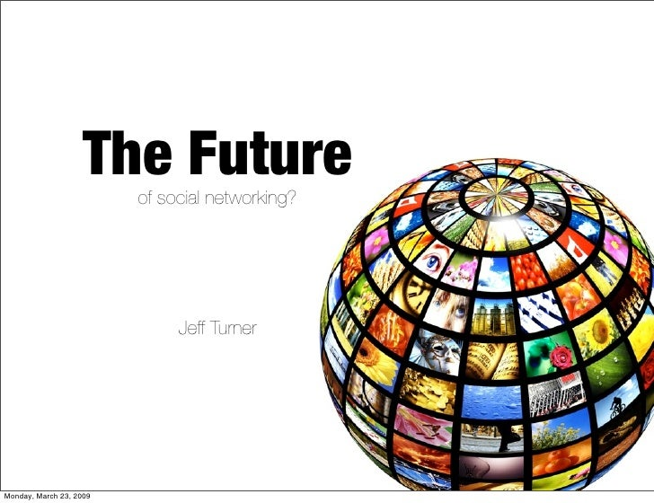 The Future                          of social networking?                                   Jeff Turner     Monday, March ...