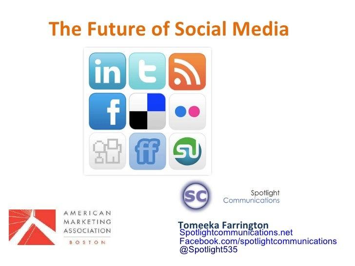 The Future of Social Media  Tomeeka Farrington Spotlightcommunications.net F acebook.com/spotlightcommunications @Spotligh...