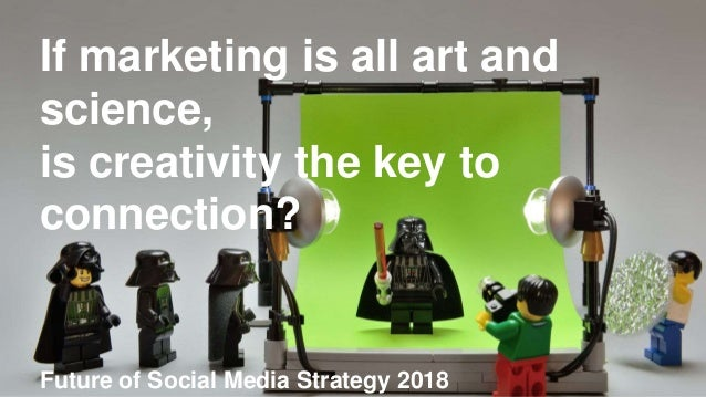 If marketing is all art and science, is creativity the key to connection? Future of Social Media Strategy 2018