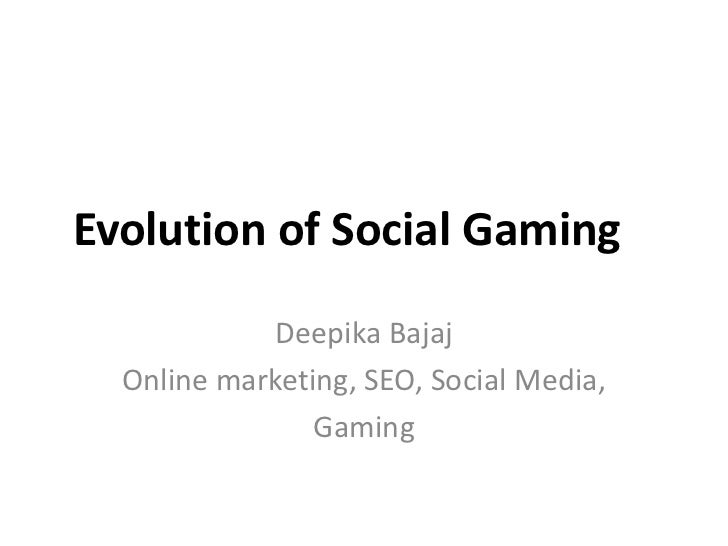Evolution of Social Gaming<br />Deepika Bajaj<br />Online marketing, SEO, Social Media,<br />Gaming<br />