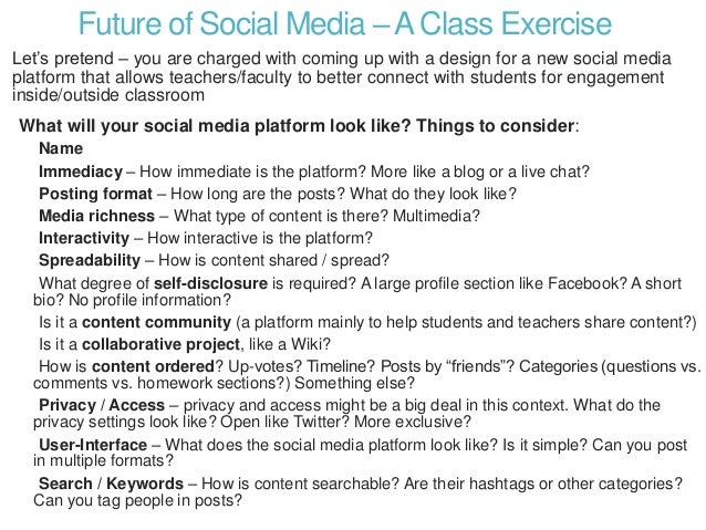 Future of Social Media –AClass Exercise Let's pretend – you are charged with coming up with a design for a new social medi...