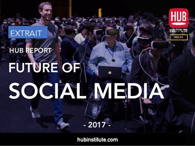 HUB REPORT FUTURE OF SOCIAL MEDIA - 2017 - EXTRAIT