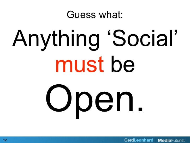 Guess what:       Anything 'Social'          must be         Open. 12