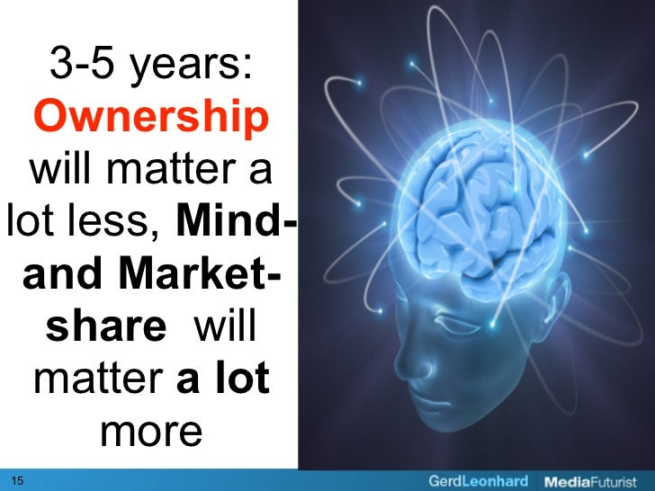 3-5 years:   Ownership  will matter a lot less, Mind-  and Market-   share will   matter a lot       more 15