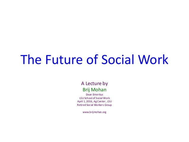 The Future of Social Work A Lecture by Brij Mohan Dean Emeritus LSU School of Social Work April 1, 2016, Ag Center , LSU R...