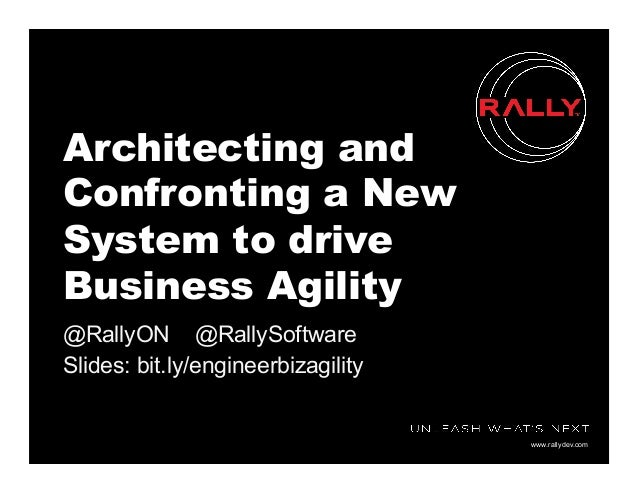 www.rallydev.com Architecting and Confronting a New System to drive Business Agility @RallyON @RallySoftware Slides: bit.l...