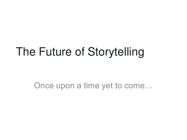 The Future of Storytelling Once upon a time yet to come…