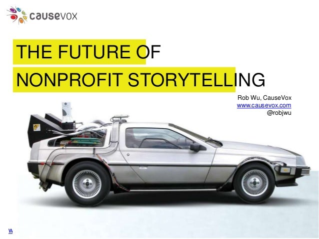 www.causevox.com THE FUTURE OF Rob Wu, CauseVox www.causevox.com @robjwu NONPROFIT STORYTELLING