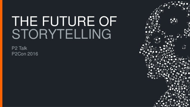 THE FUTURE OF STORYTELLING P2 Talk P2Con 2016