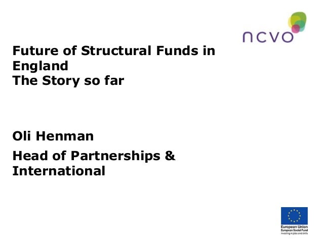 Future of Structural Funds in England The Story so far Oli Henman Head of Partnerships & International