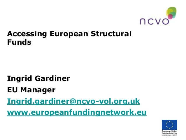 Accessing European Structural Funds Ingrid Gardiner EU Manager Ingrid.gardiner@ncvo-vol.org.uk www.europeanfundingnetwork....