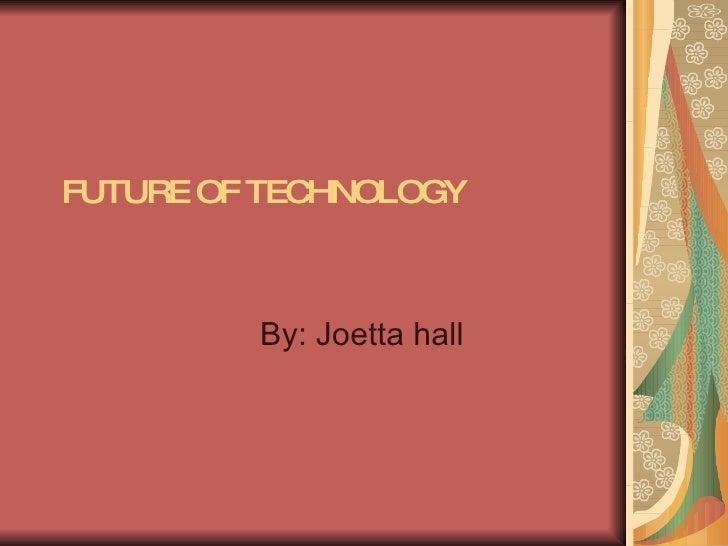 FUTURE OF TECHNOLOGY By: Joetta hall