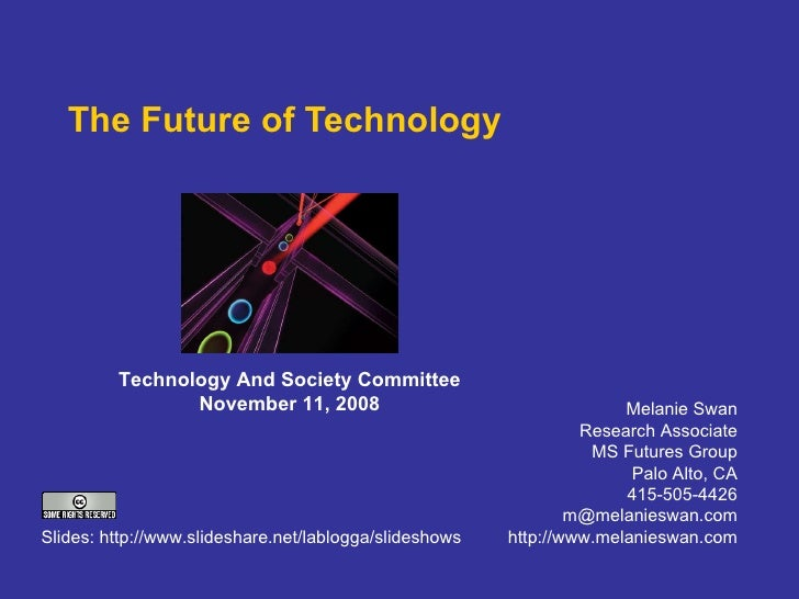 The Future of Technology Melanie Swan Research Associate MS Futures Group Palo Alto, CA 415-505-4426 [email_address] http:...