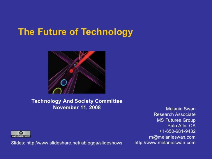 The Future of Technology Melanie Swan Research Associate MS Futures Group Palo Alto, CA +1-650-681-9482 [email_address] ht...