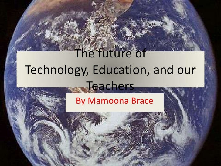 The future of Technology, Education, and our Teachers<br />By Mamoona Brace<br />