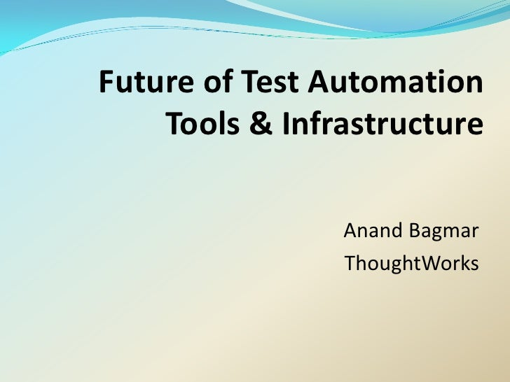 Future of Test Automation     Tools & Infrastructure                  Anand Bagmar                 ThoughtWorks