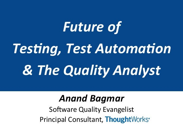 Future  of     Tes+ng,  Test  Automa+on   &  The  Quality  Analyst   Anand  Bagmar   So#ware  Qu...