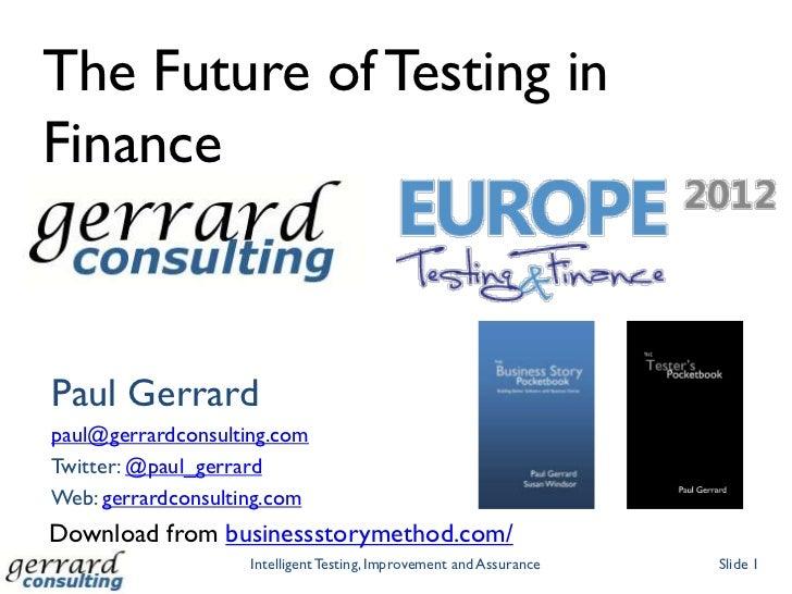 The Future of Testing inFinancePaul Gerrardpaul@gerrardconsulting.comTwitter: @paul_gerrardWeb: gerrardconsulting.comDownl...