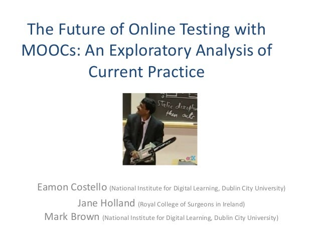 The Future of Online Testing with MOOCs: An Exploratory Analysis of Current Practice Eamon Costello (National Institute fo...