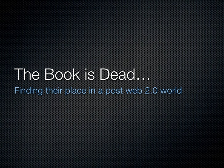 The Book is Dead… Finding their place in a post web 2.0 world