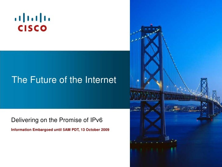 The Future of the Internet<br />Delivering on the Promise of IPv6<br />Information Embargoed until 5AM PDT, 13 October 200...