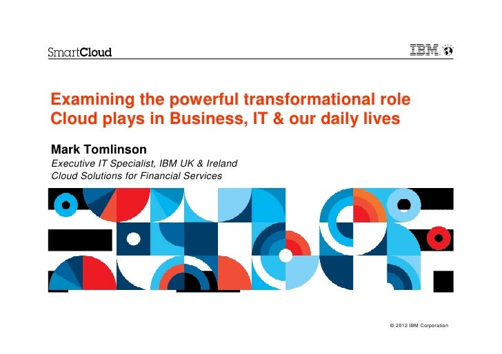 Examining the powerful transformational roleCloud plays in Business, IT & our daily livesMark TomlinsonExecutive IT Specia...