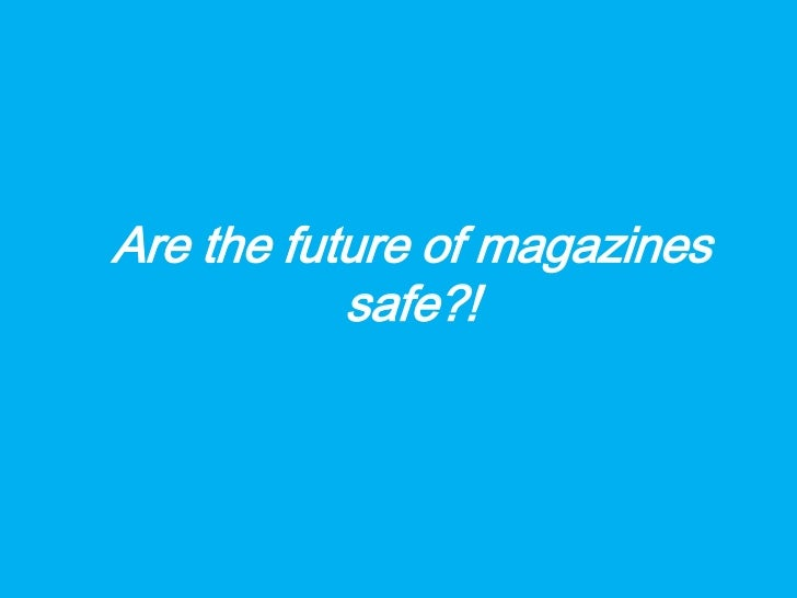 Are the future of magazines           safe?!