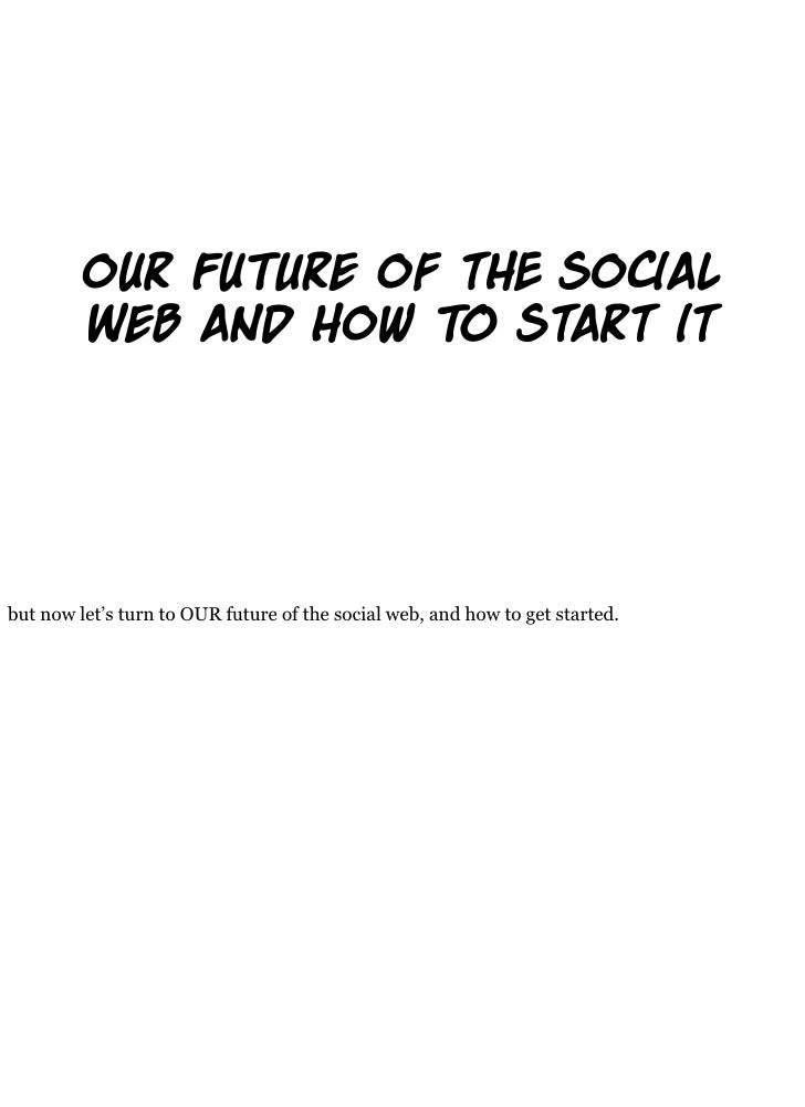our Fu re of t So al          Web and How   Start it     but now let's turn to OUR future of the social web, and how to ge...
