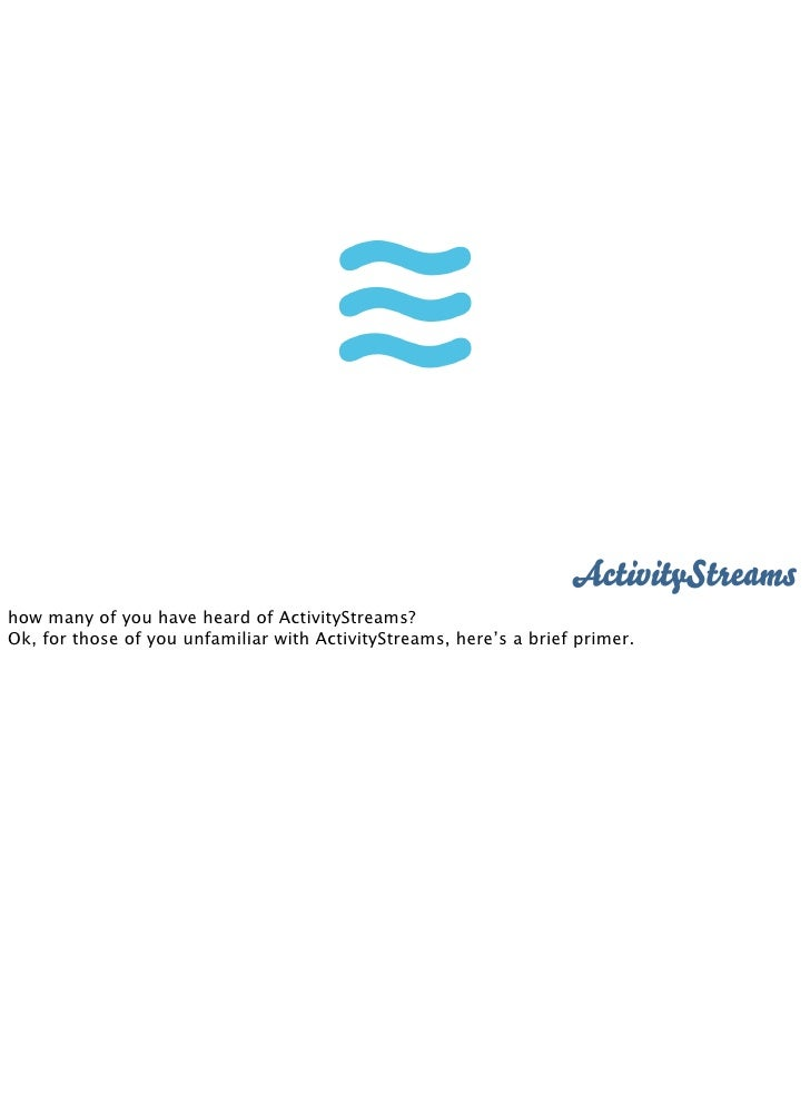 ActivityStreams how many of you have heard of ActivityStreams? Ok, for those of you unfamiliar with ActivityStreams, here'...
