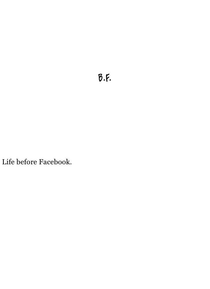 B.F.     Life before Facebook.